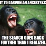 I present to you my Great, Great, Great, Great, Great, Great, Great, Great... | WENT TO DARWINIAN ANCESTRY.COM THE SEARCH GOES BACK FURTHER THAN I REALIZED. | image tagged in memes,bonobo lyfe | made w/ Imgflip meme maker