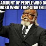 We need to start finishing what we | THE AMOUNT OF PEOPLE WHO DON'T FINISH WHAT THEY STARTED IS | image tagged in memes,too damn high | made w/ Imgflip meme maker