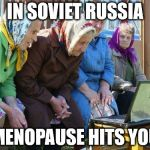 Babushkas On Facebook Meme | IN SOVIET RUSSIA MENOPAUSE HITS YOU | image tagged in memes,babushkas on facebook | made w/ Imgflip meme maker