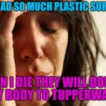 First World Problems Meme | I'VE HAD SO MUCH PLASTIC SURGERY WHEN I DIE THEY WILL DONATE MY BODY TO TUPPERWARE | image tagged in memes,first world problems,joan rivers,quotes | made w/ Imgflip meme maker