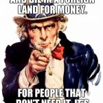 Uncle Sam Meme | WE WANT YOU..TO FIGHT AND DIE IN A FOREIGN LAND FOR MONEY. FOR PEOPLE THAT DON'T NEED IT. IT'S THE AMERICAN WAY. | image tagged in memes,uncle sam | made w/ Imgflip meme maker