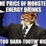 Monster Energy | THE PRICE OF MONSTER ENERGY DRINKS IS TOO  DARN-TOOTIN' HIGH! | image tagged in memes,too damn high,monster,energy drinks | made w/ Imgflip meme maker