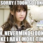 Oku Manami Meme | IM SORRY I TOOK SO LONG.... OH, NEVERMIND, LOOKS LIKE I HAVE MORE TIME. | image tagged in memes,oku manami | made w/ Imgflip meme maker