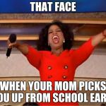 Oprah You Get A Meme | THAT FACE WHEN YOUR MOM PICKS YOU UP FROM SCHOOL EARLY | image tagged in memes,oprah you get a | made w/ Imgflip meme maker