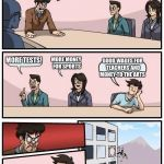 Boardroom Meeting Suggestion Meme | ALRIGHT, HOW DO WE MAKE OUR SCHOOLS BETTER MORE TESTS! MORE MONEY FOR SPORTS GOOD WAGES FOR TEACHERS AND MONEY TO THE ARTS | image tagged in memes,boardroom meeting suggestion | made w/ Imgflip meme maker