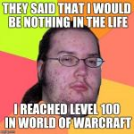 Butthurt Dweller Meme | THEY SAID THAT I WOULD BE NOTHING IN THE LIFE I REACHED LEVEL 100 IN WORLD OF WARCRAFT | image tagged in memes,butthurt dweller | made w/ Imgflip meme maker