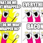 Wrap your meme in bacon for bacon week! | WHAT DO WE WANT WRAPPED? EVERYTHING! WHAT DO WE WANT IT WRAPPED IN? BACON! | image tagged in memes,what do we want,bacon week,iwanttobebacon,iwanttobebaconcom | made w/ Imgflip meme maker