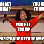 Oprah You Get A Meme | YOU GET TRUMP YOU GET TRUMP YOU GET TRUMP EVERYBODY GETS TRUMP | image tagged in memes,oprah you get a | made w/ Imgflip meme maker