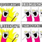 What Do We Want Meme | WHAT DO YOU WANT?! FREE HEALTHCARE! WELL, TOUGH SH*T! THANKS FOR NOTHING! | image tagged in memes,what do we want | made w/ Imgflip meme maker