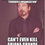 "Great job, Daesh. | WHEN ""THE WORLD'S MOST DANGEROUS TERRORIST ORGANIZATION"" CAN'T EVEN KILL ARIANA GRANDE. 