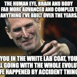 Just Saying.... | THE HUMAN EYE, BRAIN AND BODY ARE FAR MORE ADVANCED AND COMPLEX THAN ANYTHING I'VE BUILT OVER THE YEARS. YOU IN THE WHITE LAB COAT, YOU STIL | image tagged in memes,steve jobs | made w/ Imgflip meme maker