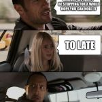 The Rock Driving Meme | ALRIGHT WE WON'T BE STOPPING FOR A WHILE HOPE YOU CAN HOLD IT TO LATE | image tagged in memes,the rock driving | made w/ Imgflip meme maker