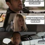 The Rock Driving Meme | WHY IS EVERYTHING EXPLODING? BECAUSE YOU'RE DRIVING | image tagged in memes,the rock driving | made w/ Imgflip meme maker