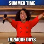 Oprah You Get A Meme | SUMMER TIME IN 7MORE DAYS | image tagged in memes,oprah you get a | made w/ Imgflip meme maker