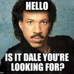 Lionel Richie Hello | HELLO IS IT DALE YOU'RE LOOKING FOR? | image tagged in lionel richie hello | made w/ Imgflip meme maker