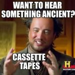 Ancient Aliens Meme | WANT TO HEAR SOMETHING ANCIENT? CASSETTE TAPES | image tagged in memes,ancient aliens | made w/ Imgflip meme maker