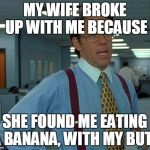 That Would Be Great Meme | MY WIFE BROKE UP WITH ME BECAUSE SHE FOUND ME EATING A BANANA, WITH MY BUTT | image tagged in memes,that would be great | made w/ Imgflip meme maker