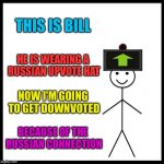 Be Like Bill Meme | THIS IS BILL HE IS WEARING A RUSSIAN UPVOTE HAT NOW I'M GOING TO GET DOWNVOTED BECAUSE OF THE RUSSIAN CONNECTION | image tagged in memes,be like bill | made w/ Imgflip meme maker