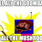 this is much better then the original | KILL ALL THE GOOMBA'S EAT ALL THE MUSHROOMS | image tagged in memes,x all the y,mario | made w/ Imgflip meme maker