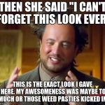 "Ancient Aliens Meme | THEN SHE SAID ""I CAN'T FORGET THIS LOOK EVER"" THIS IS THE EXACT LOOK I GAVE HERE. MY AWESOMENESS WAS MAYBE TO MUCH OR THOSE WEED PASTIES KIC 