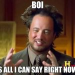 Ancient Aliens Meme | BOI IS ALL I CAN SAY RIGHT NOW. | image tagged in memes,ancient aliens | made w/ Imgflip meme maker