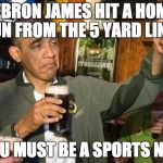 Drunk Obama | LEBRON JAMES HIT A HOME RUN FROM THE 5 YARD LINE? YOU MUST BE A SPORTS NUT | image tagged in drunk obama | made w/ Imgflip meme maker