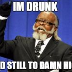 Too Damn High Meme | IM DRUNK AND STILL TO DAMN HIGH | image tagged in memes,too damn high | made w/ Imgflip meme maker