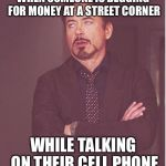 Face You Make Robert Downey Jr Meme | WHEN SOMEONE IS BEGGING FOR MONEY AT A STREET CORNER WHILE TALKING ON THEIR CELL PHONE | image tagged in memes,face you make robert downey jr | made w/ Imgflip meme maker