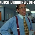 That Would Be Great Meme | IM JUST DRINKING COFFEE | image tagged in memes,that would be great | made w/ Imgflip meme maker