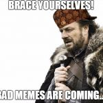 Brace Yourselves X is Coming Meme | BRACE YOURSELVES! BAD MEMES ARE COMING.... | image tagged in memes,brace yourselves x is coming,scumbag | made w/ Imgflip meme maker