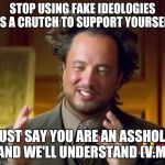 Ancient Aliens Meme | STOP USING FAKE IDEOLOGIES AS A CRUTCH TO SUPPORT YOURSELF JUST SAY YOU ARE AN ASSHOLE AND WE'LL UNDERSTAND (V.M) | image tagged in memes,ancient aliens | made w/ Imgflip meme maker
