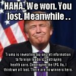 Trump Smug Face | HAHA. We won. You lost. Meanwhile . . Trump is revealing top secret information to foreign leaders.Destroying health care. Destroying the EP | image tagged in trump smug face | made w/ Imgflip meme maker