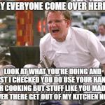 Chef Ramsay | HEY EVERYONE COME OVER HERE!!! LOOK AT WHAT YOU'RE DOING AND LAST I CHECKED YOU DO USE YOUR HANDS FOR COOKING BUT STUFF LIKE YOU MADAM OVER  | image tagged in chef ramsay | made w/ Imgflip meme maker