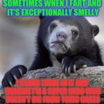 Confession Bear Meme | SOMETIMES WHEN I FART AND IT'S EXCEPTIONALLY SMELLY I STAND THERE IN IT AND IMAGINE I'M A SUPER HERO WHO DOESN'T DIE FROM TOXIC GASES | image tagged in memes,confession bear | made w/ Imgflip meme maker