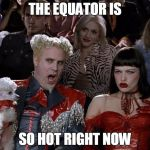 SO HOT RIGHT NOW | THE EQUATOR IS SO HOT RIGHT NOW | image tagged in memes,mugatu so hot right now | made w/ Imgflip meme maker