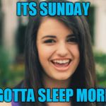 Rebecca Black Meme | ITS SUNDAY GOTTA SLEEP MORE | image tagged in memes,rebecca black | made w/ Imgflip meme maker