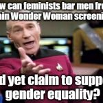 Picard Wtf Meme | How can feminists bar men from certain Wonder Woman screenings... And yet claim to support gender equality? | image tagged in memes,picard wtf,feminist,wonder woman,gender equality,liberal logic | made w/ Imgflip meme maker