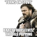Brace Yourselves X is Coming Meme | *TURNS ON STOVE* BRACE YOURSELVES, THE OILS POPPING | image tagged in memes,brace yourselves x is coming | made w/ Imgflip meme maker