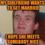 MY GIRLFRIEND WANTS TO GET MARRIED I HOPE SHE MEETS SOMEBODY NICE | image tagged in memes,10 guy | made w/ Imgflip meme maker