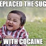 Evil Toddler Meme | I REPLACED THE SUGAR WITH COCAINE | image tagged in memes,evil toddler | made w/ Imgflip meme maker