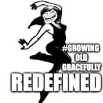 Dancing Trollmom Meme | #GROWING OLD GRACEFULLY REDEFINED | image tagged in memes,dancing trollmom | made w/ Imgflip meme maker