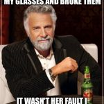All in the family  | MY SISTER IN LAW SAT ON MY GLASSES AND BROKE THEM IT WASN'T HER FAULT I SHOULD HAVE TAKEN THEM OFF | image tagged in memes,the most interesting man in the world,funny | made w/ Imgflip meme maker