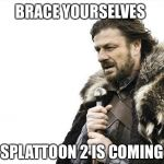 Brace Yourselves X is Coming Meme | BRACE YOURSELVES SPLATTOON 2 IS COMING | image tagged in memes,brace yourselves x is coming | made w/ Imgflip meme maker