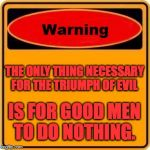 THE ONLY THING NECESSARY FOR THE TRIUMPH OF EVIL IS FOR GOOD MEN TO DO NOTHING. | image tagged in memes,warning sign | made w/ Imgflip meme maker