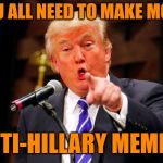 Enough with the Trump jokes and criticism!  Are we clear?? | YOU ALL NEED TO MAKE MORE ANTI-HILLARY MEMES! | image tagged in trump point | made w/ Imgflip meme maker