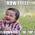 Evil Toddler Meme | HOW I FEEL WHEN I DOWN VOTE THE TOP IMAGE | image tagged in memes,evil toddler | made w/ Imgflip meme maker