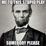 Poor dude | MY WIFE IS DRAGGING ME TO THIS STUPID PLAY SOMEBODY PLEASE KILL ME | image tagged in abraham lincoln | made w/ Imgflip meme maker