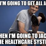 Paul Ryan Lifting | FIRST I'M GOING TO GET ALL JACKED THEN I'M GOING TO JACK THE HEALTHCARE SYSTEM | image tagged in paul ryan lifting | made w/ Imgflip meme maker