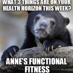 Confession Bear Meme | WHAT 3 THINGS ARE ON YOUR HEALTH HORIZON THIS WEEK? ANNE'S FUNCTIONAL FITNESS | image tagged in memes,confession bear | made w/ Imgflip meme maker