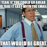 yeah office space. office space yeah if you could go ahead and take it easy with the yeah a